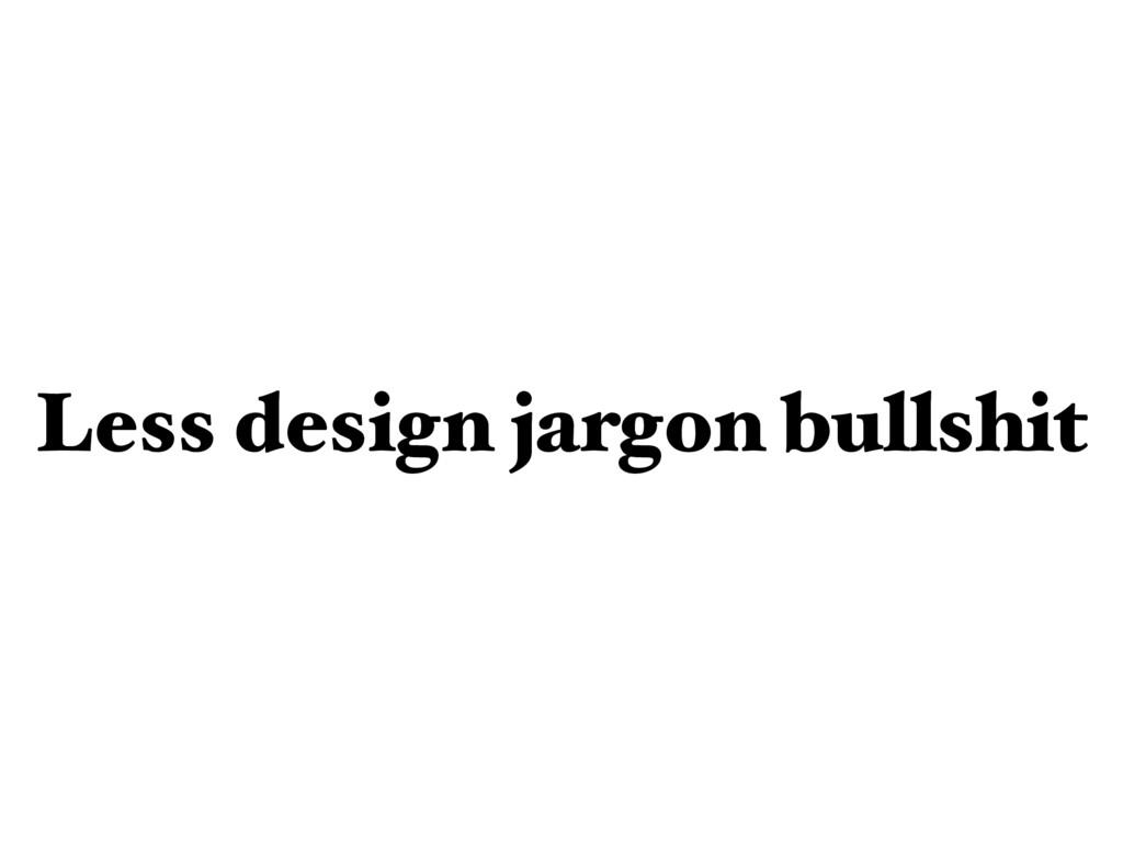 Less design jargon bullshit