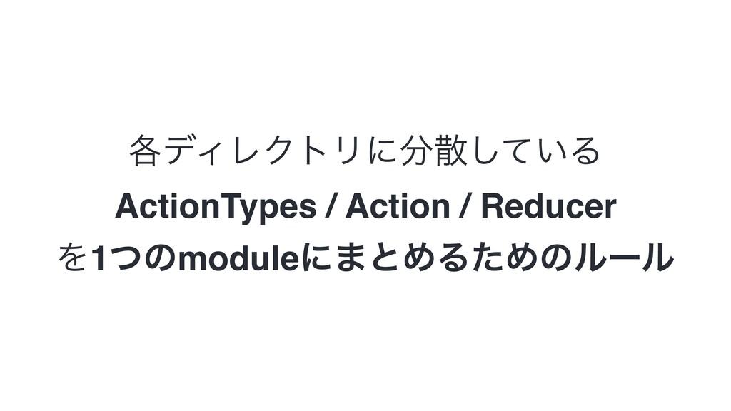֤σΟϨΫτϦʹ͍ͯ͠Δ ActionTypes / Action / Reducer Λ...