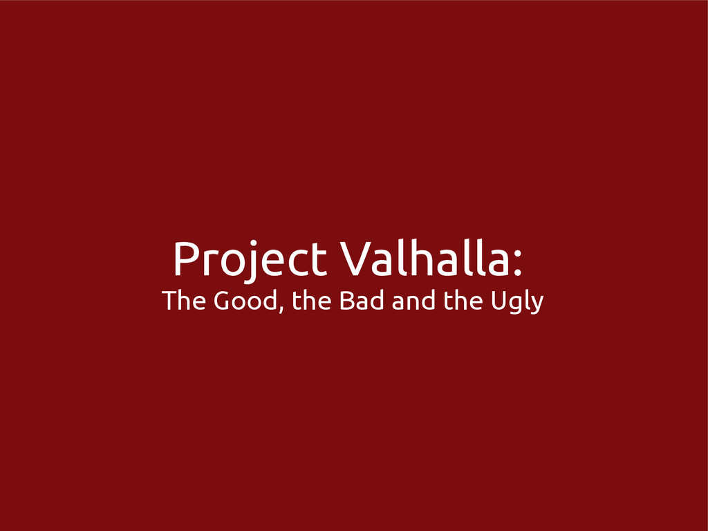 Project Valhalla: The Good, the Bad and the Ugly