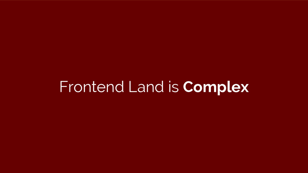 Frontend Land is Complex