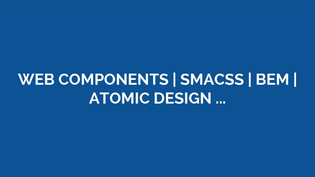 WEB COMPONENTS | SMACSS | BEM | ATOMIC DESIGN ....