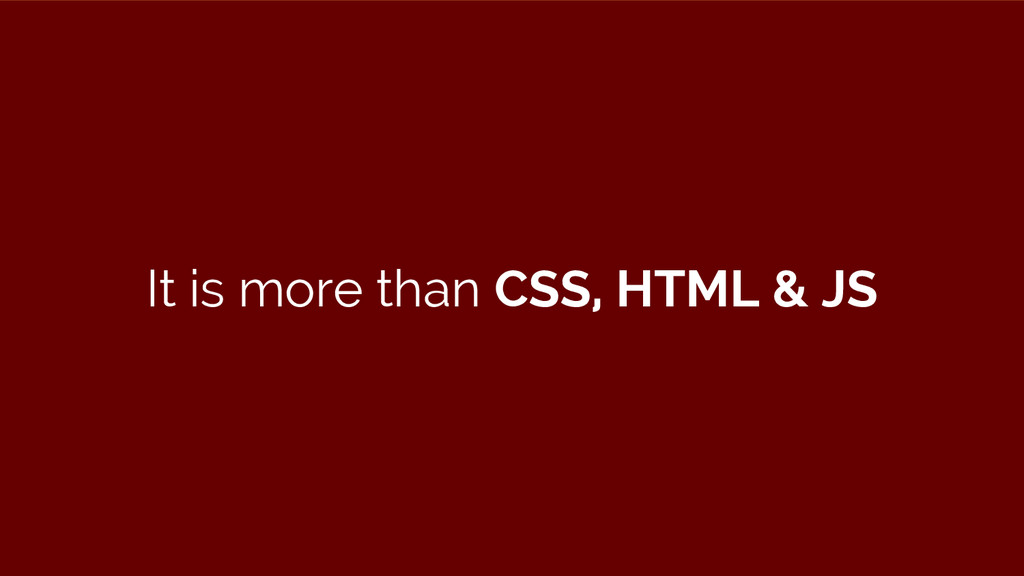 It is more than CSS, HTML & JS