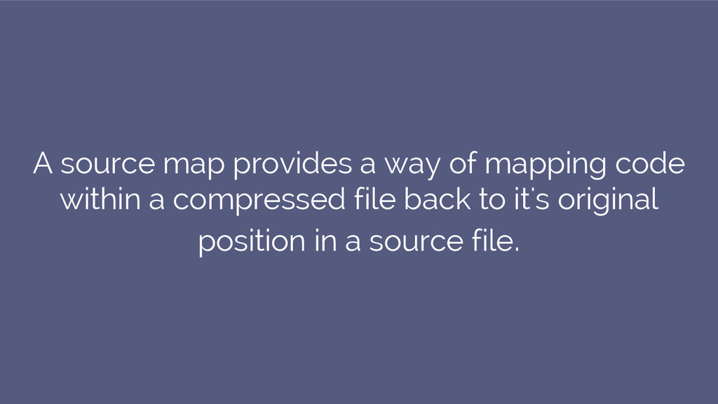 A source map provides a way of mapping code wit...
