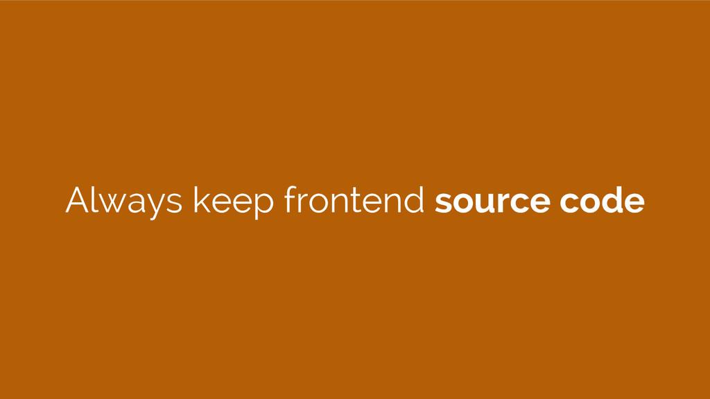 Always keep frontend source code