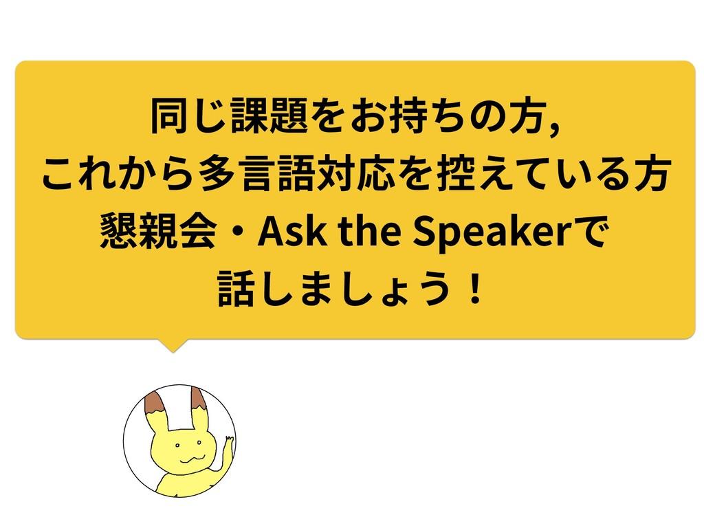 同じ課題をお持ちの⽅, これから多⾔語対応を控えている⽅ 懇親会‧Ask the Speake...