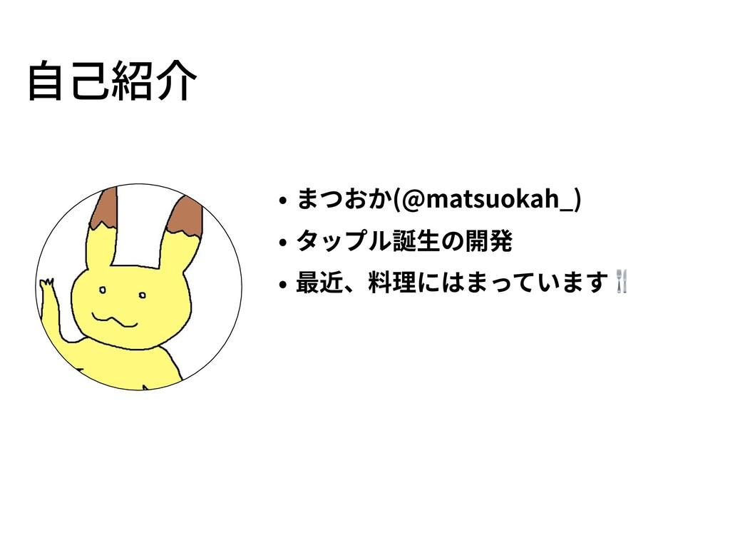 • まつおか(@matsuokah_) • タップル誕⽣の開発 • 最近、料理にはまっています...