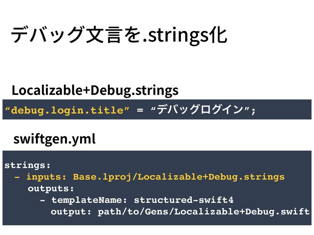 デバッグ⽂⾔を.strings化 Localizable+Debug.strings swif...