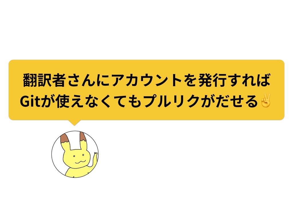 翻訳者さんにアカウントを発⾏すれば Gitが使えなくてもプルリクがだせる✌