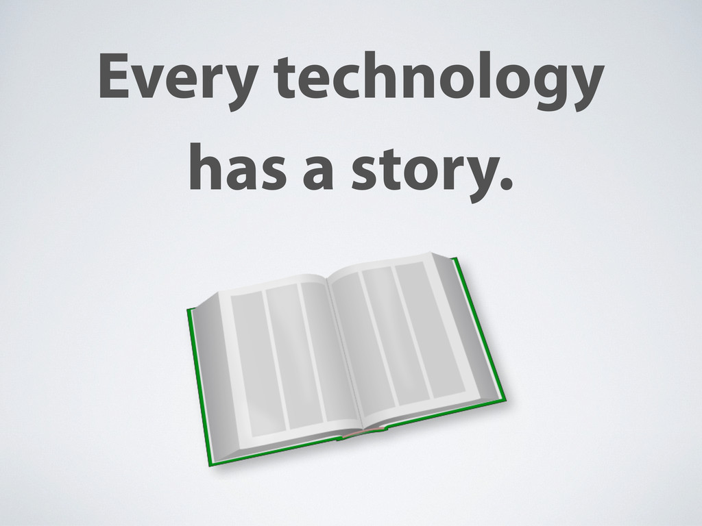 Every technology has a story.