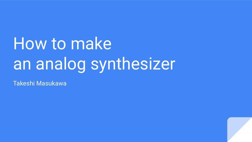 How to make an analog synthesizer Takeshi Masuk...