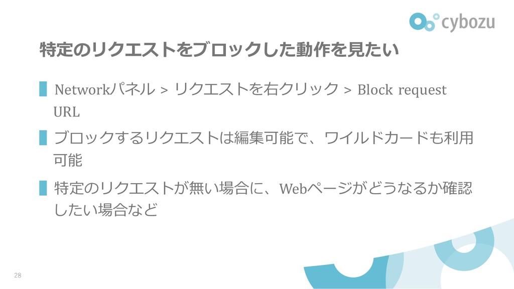特定のリクエストをブロックした動作を⾒たい ▌Networkパネル > リクエストを右クリック...