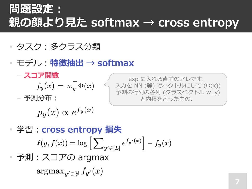 問題設定︓ 親の顔より⾒た softmax → cross entropy 7 • タスク︓多...