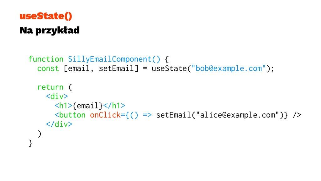 useState() Na przykład function SillyEmailCompo...