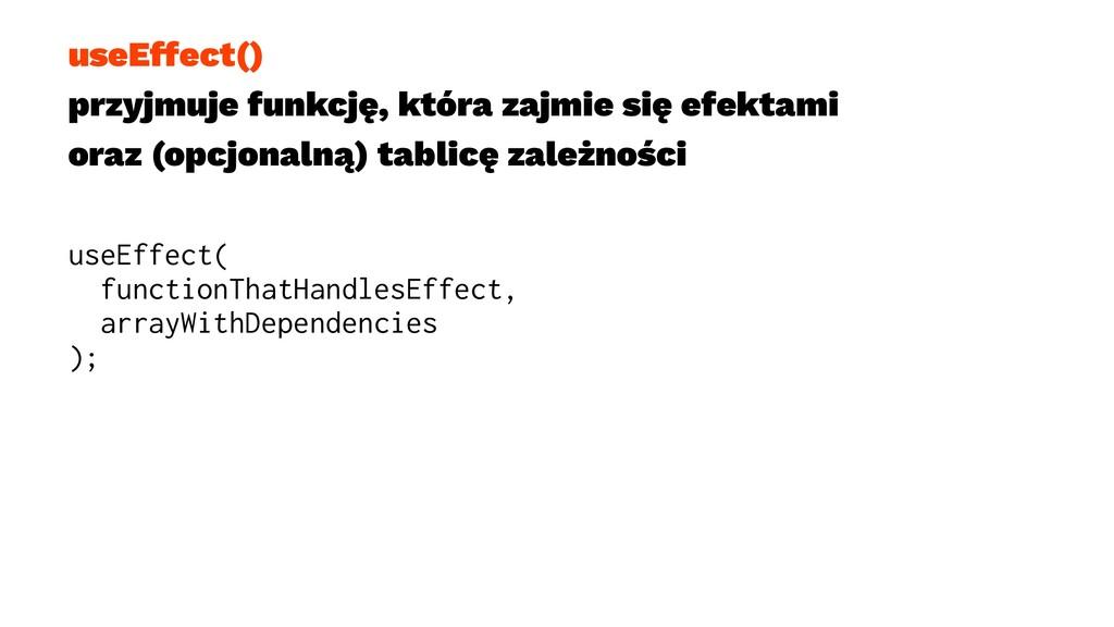 useEffect() przyjmuje funkcję, która zajmie się...