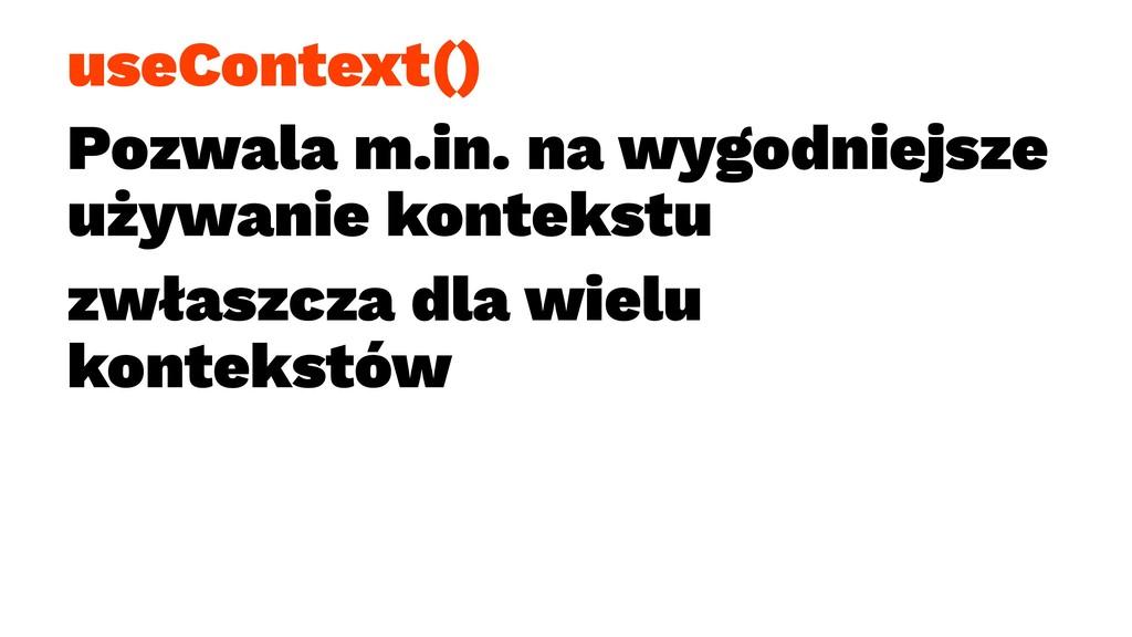 useContext() Pozwala m.in. na wygodniejsze używ...