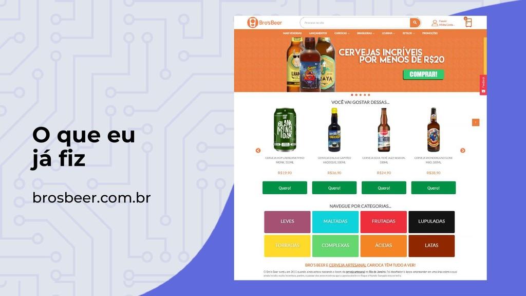 O que eu já fiz brosbeer.com.br
