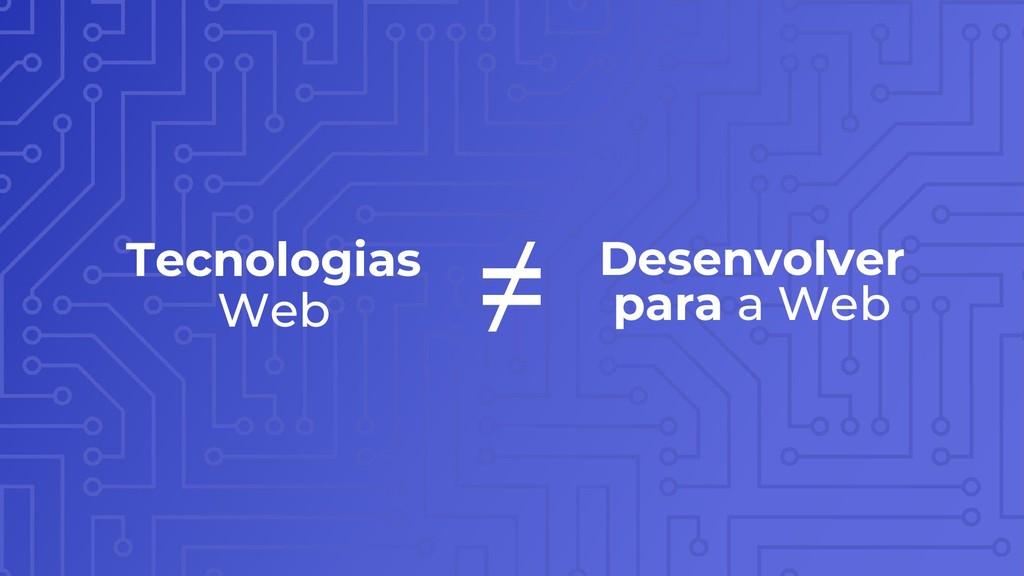 Tecnologias Web Desenvolver para a Web ≠