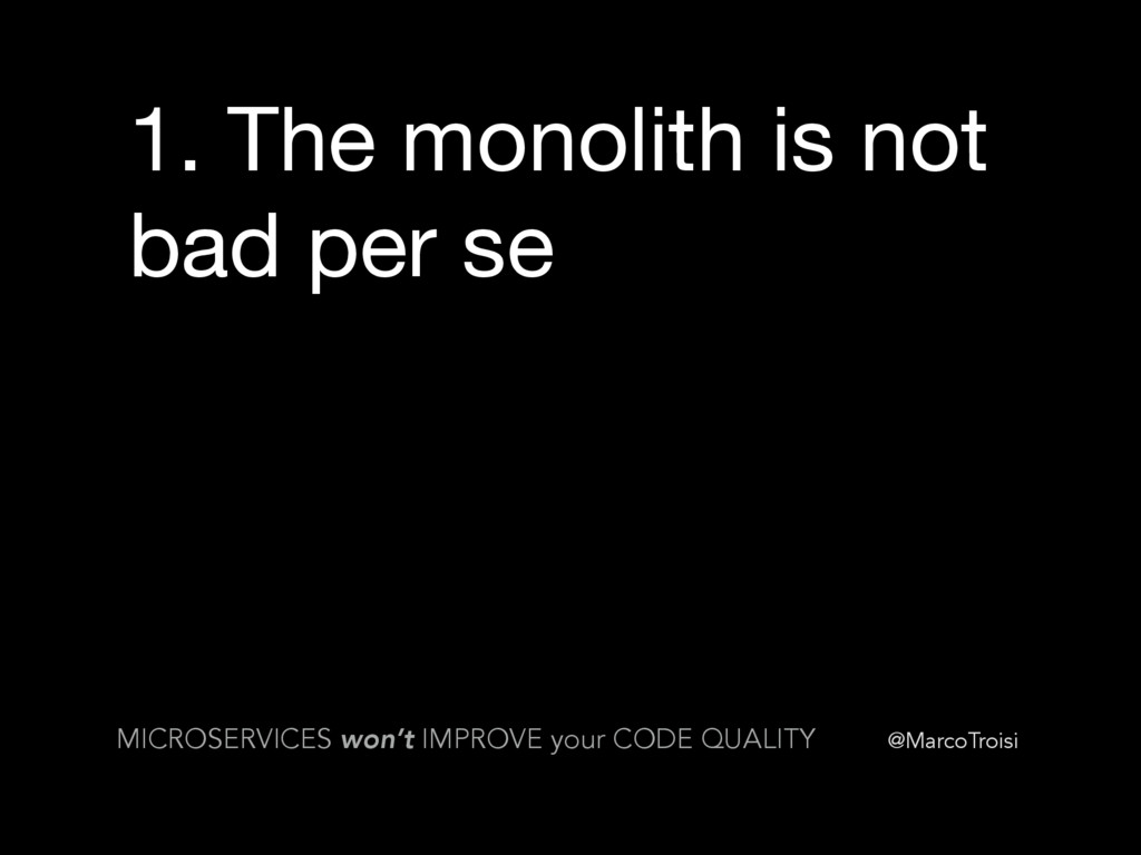 @MarcoTroisi 1. The monolith is not bad per se ...