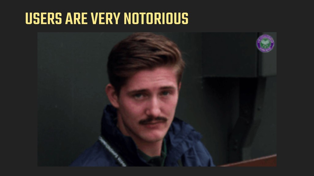 USERS ARE VERY NOTORIOUS