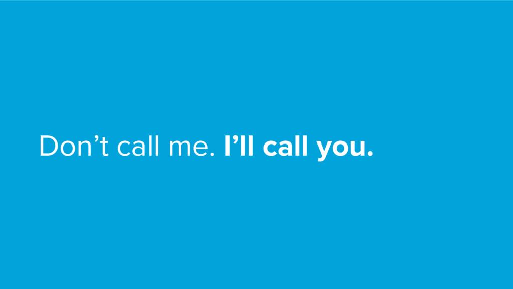 Don't call me. I'll call you.