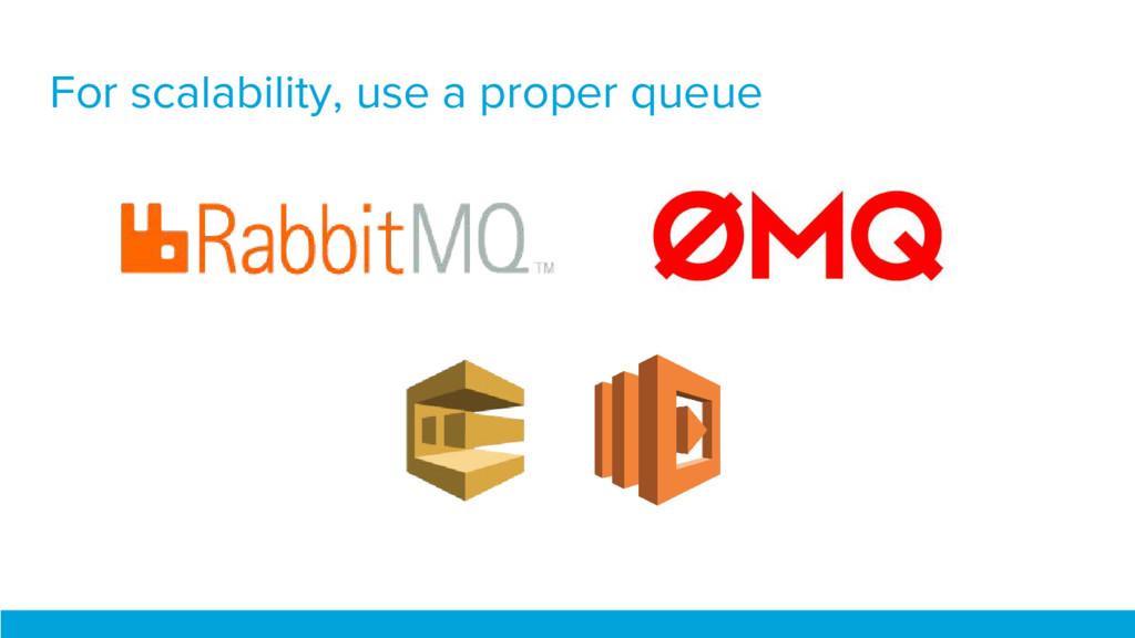 For scalability, use a proper queue