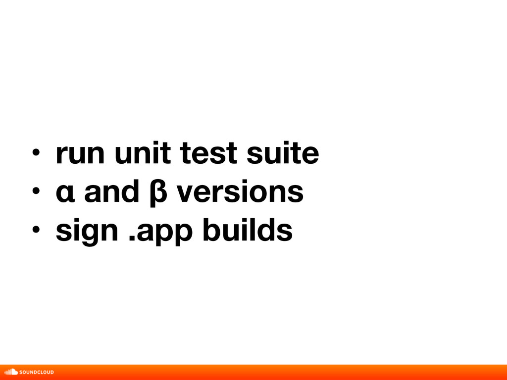 • run unit test suite • α and β versions • sign...