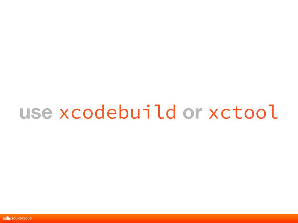 use xcodebuild or xctool