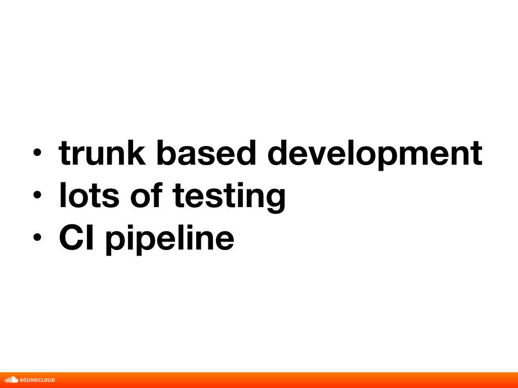 • trunk based development • lots of testing • C...