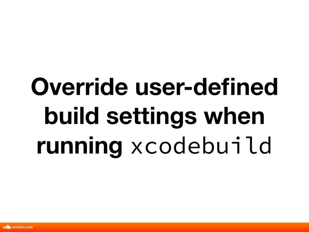 Override user-defined build settings when runnin...
