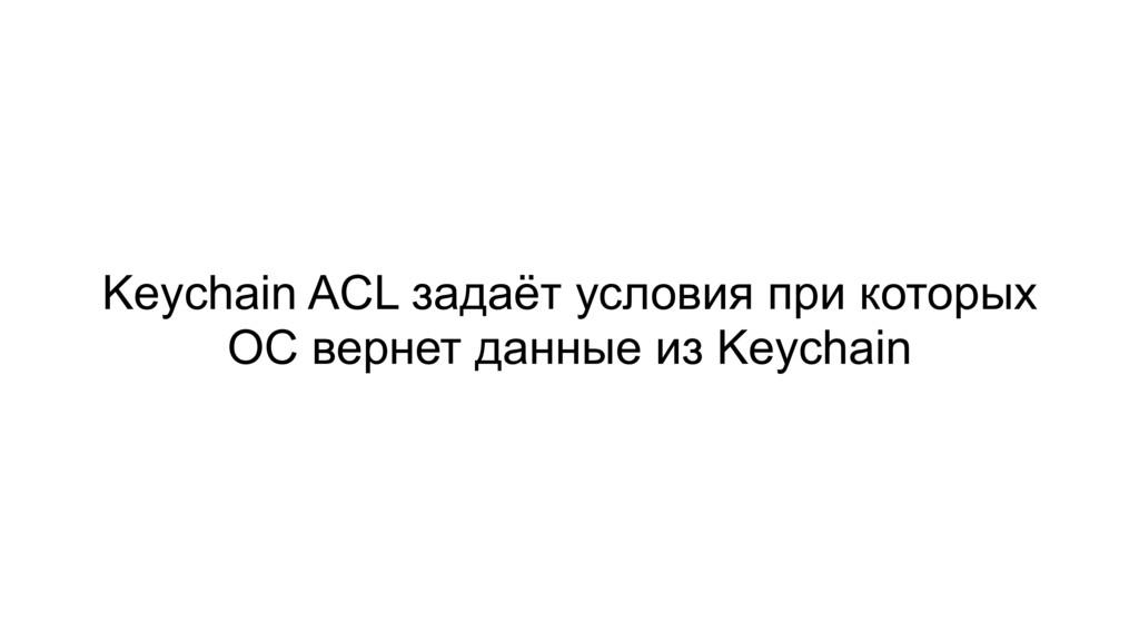 Keychain ACL задаёт условия при которых ОС верн...
