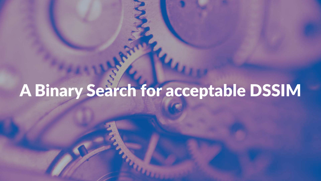 "A""Binary""Search""for""acceptable""DSSIM"