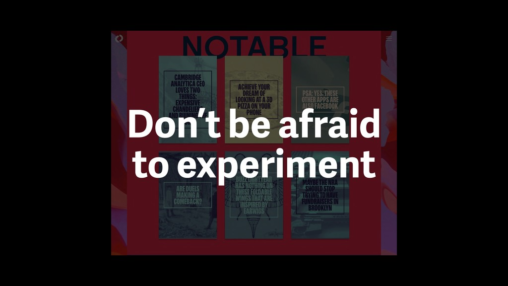 Don't be afraid to experiment