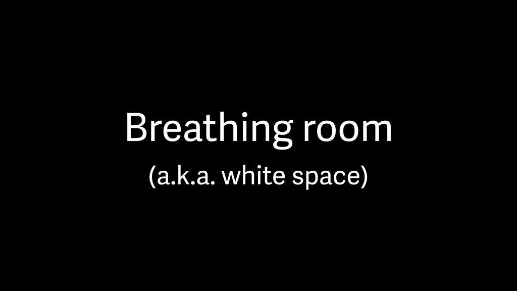 Breathing room (a.k.a. white space)