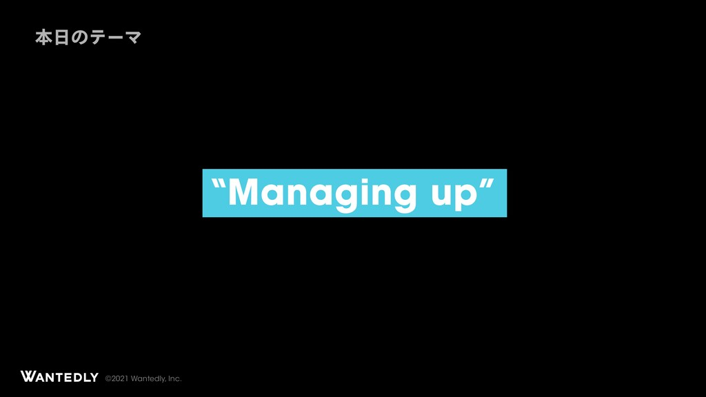 "©2021 Wantedly, Inc. ""Managing up"" ຊ೔ͷςʔϚ"