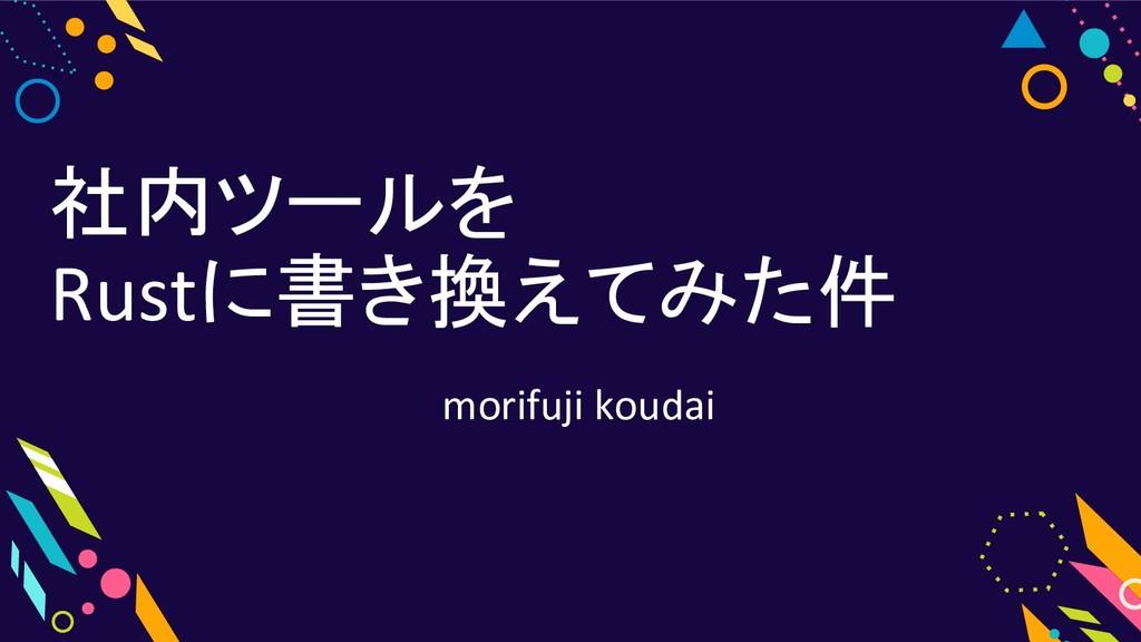社内ツールを Rustに書き換えてみた件 morifuji koudai