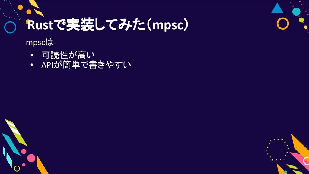Rustで実装してみた(mpsc) mpscは • 可読性が高い • APIが簡単で書きやすい