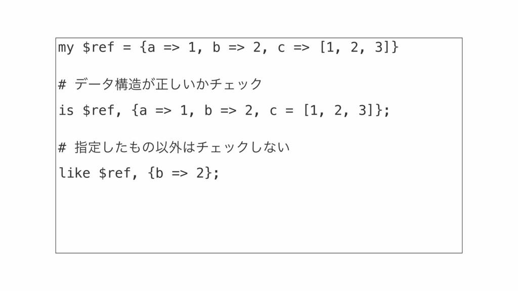 my $ref = {a => 1, b => 2, c => [1, 2, 3]} # σʔ...