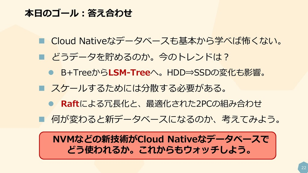 22  Cloud Nativeなデータベースも基本から学べば怖くない。  どうデータを貯...