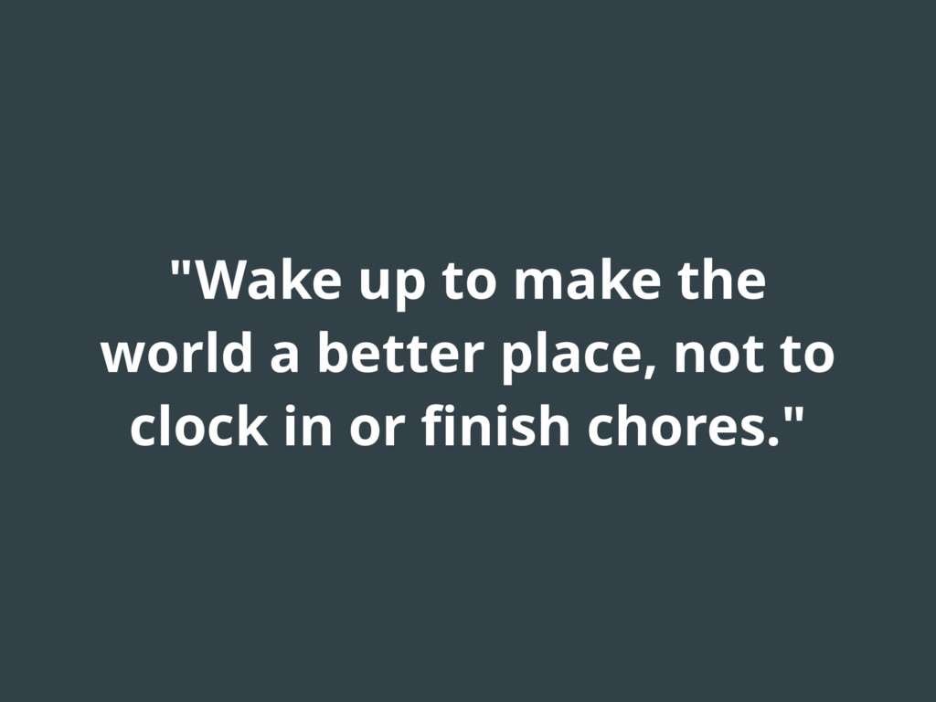 """Wake up to make the world a better place, not ..."