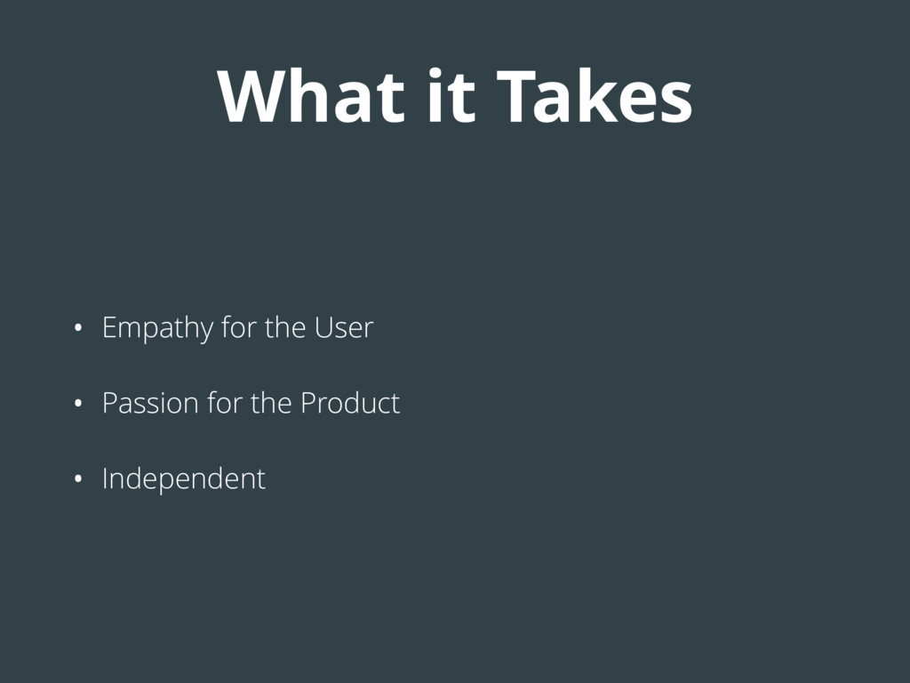 What it Takes • Empathy for the User • Passion ...