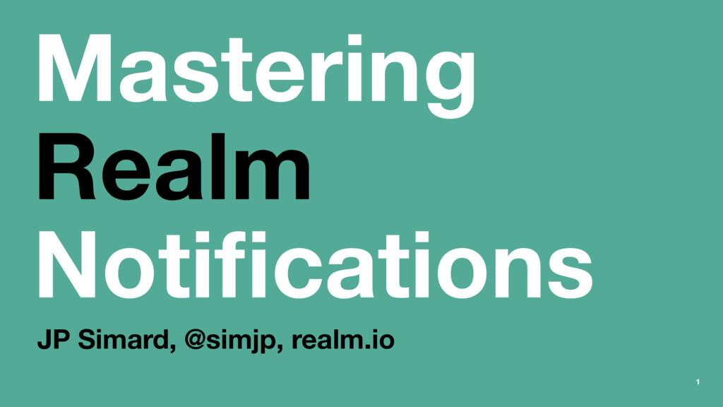 Mastering Realm Notifications JP Simard, @simjp,...
