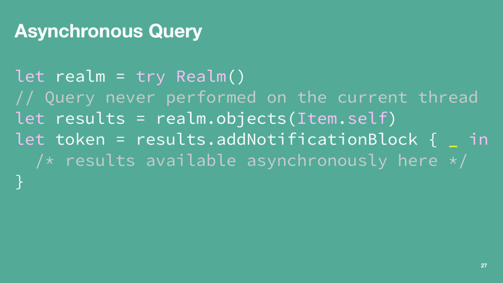 Asynchronous Query let realm = try Realm() // Q...