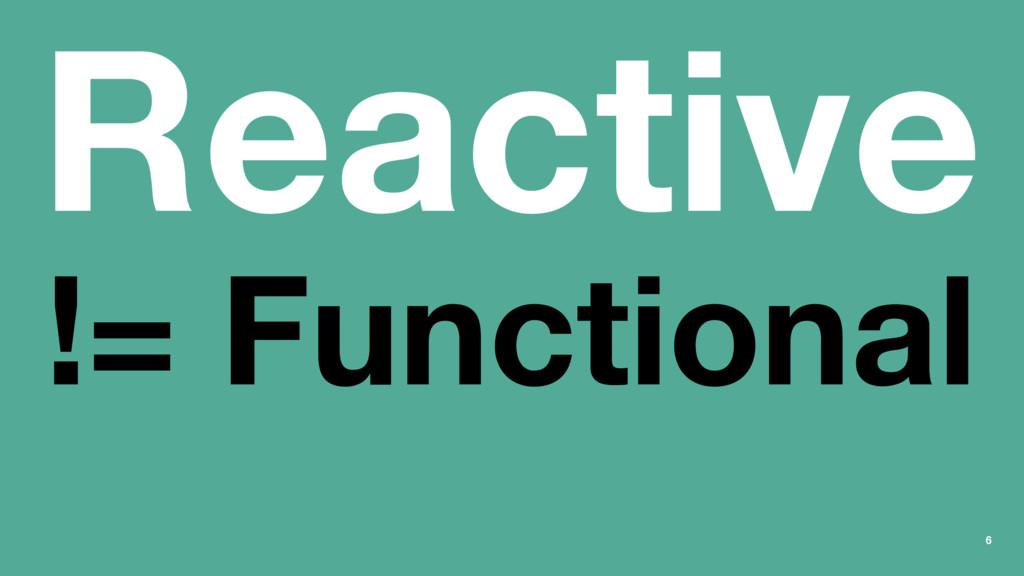 Reactive != Functional 6
