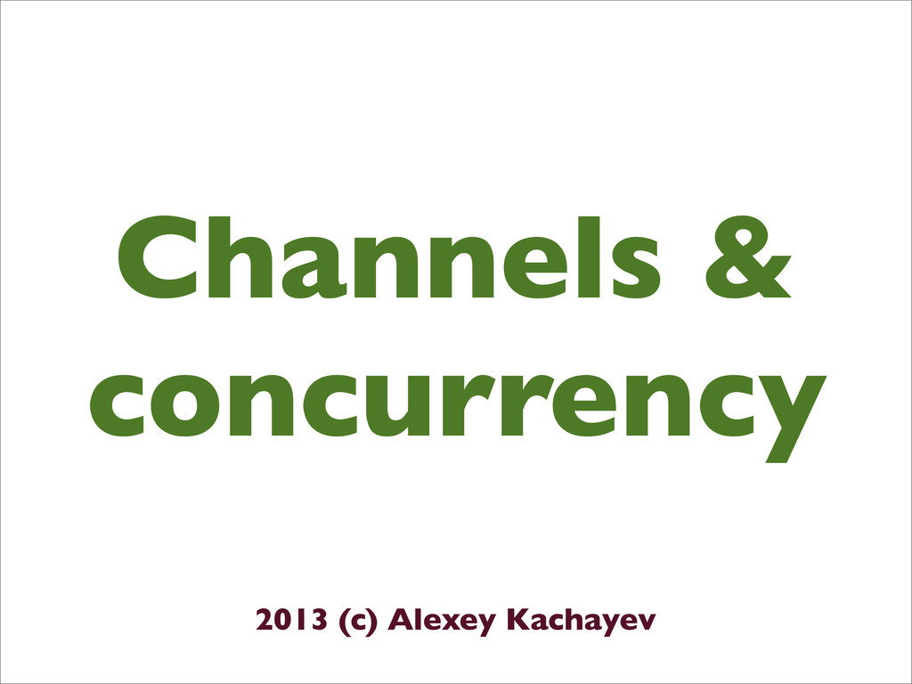 Channels & concurrency 2013 (c) Alexey Kachayev