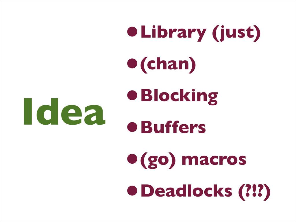 Idea •Library (just) •(chan) •Blocking •Buffers...