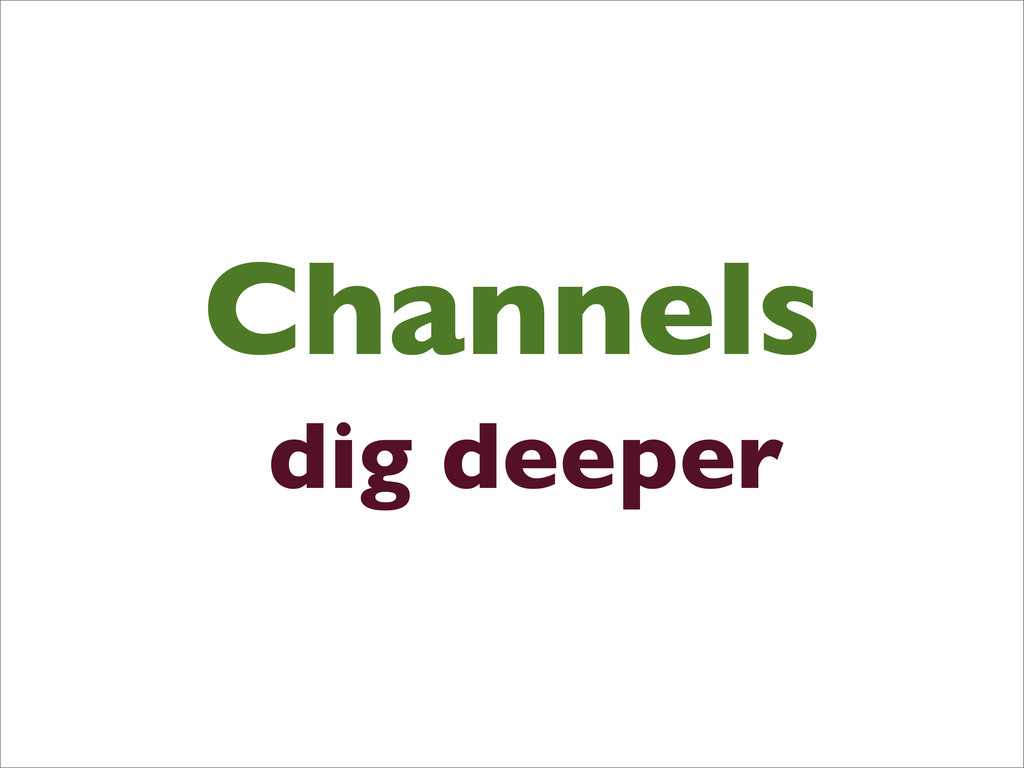 Channels dig deeper