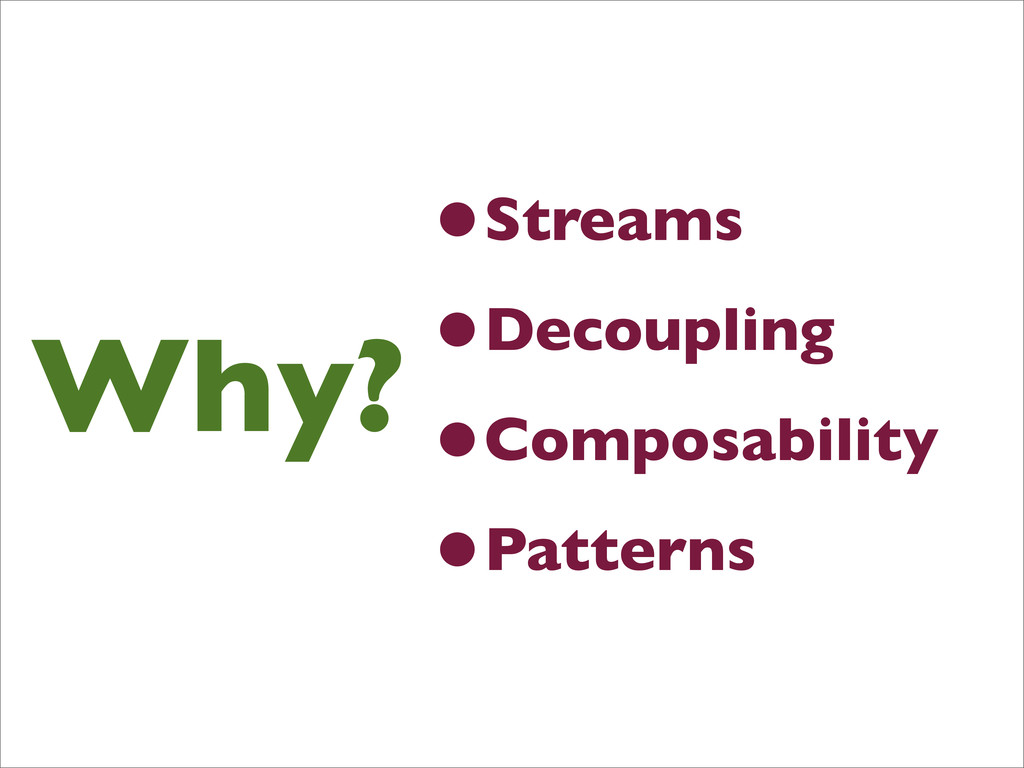 Why? •Streams •Decoupling •Composability •Patte...