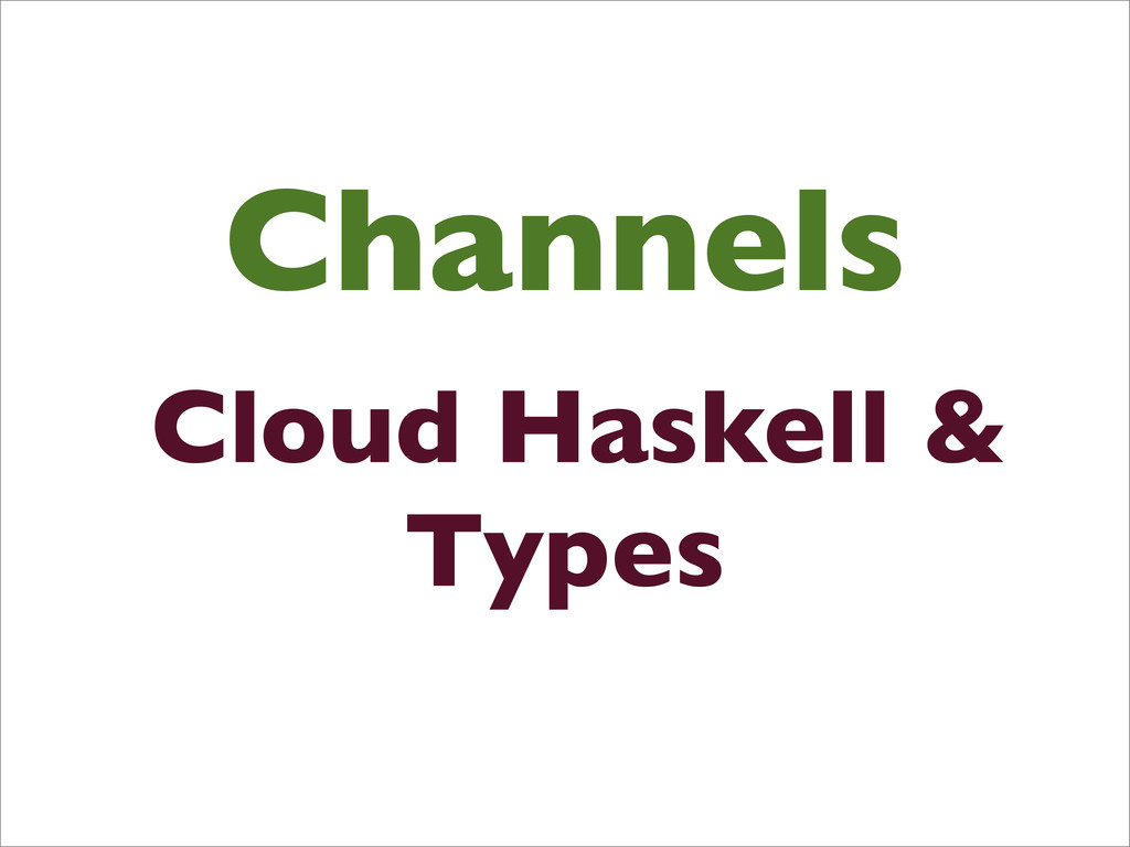 Channels Cloud Haskell & Types