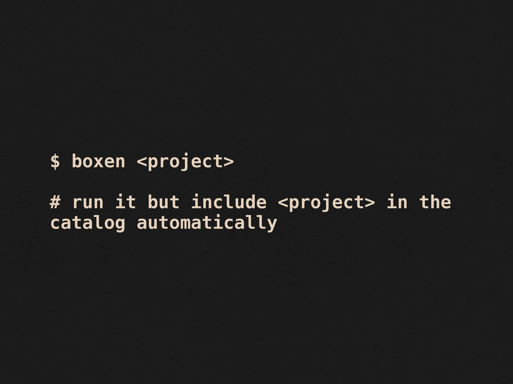 $ boxen <project> # run it but include <project...