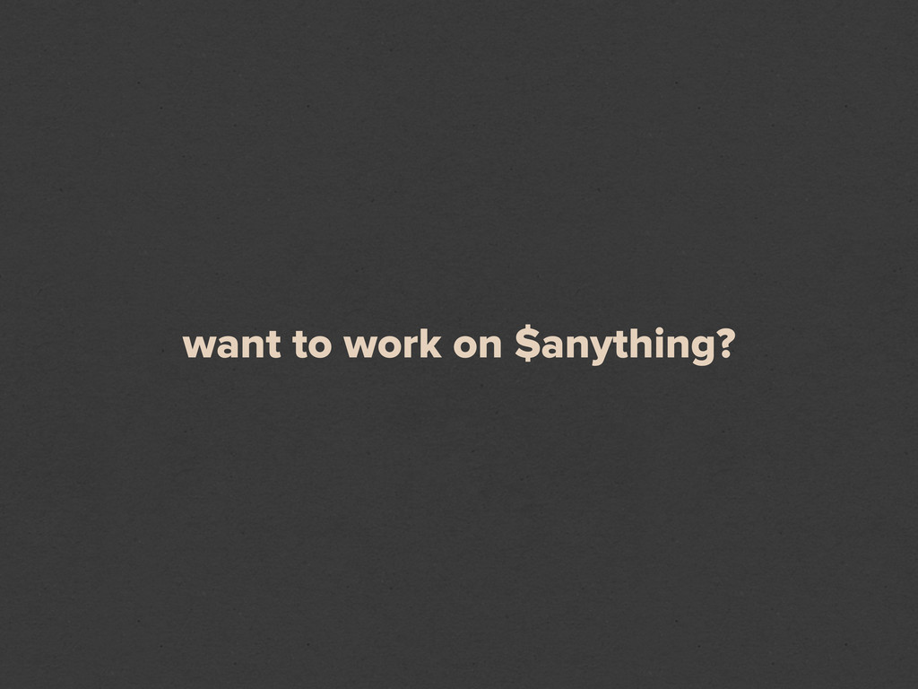 want to work on $anything?